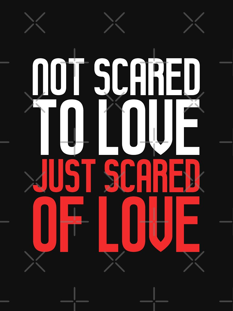 Not Scared To Love Just Scared Of Love - Quotes Shirt by drakouv