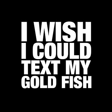 I Wish I could Text My Gold Fish by clintoss