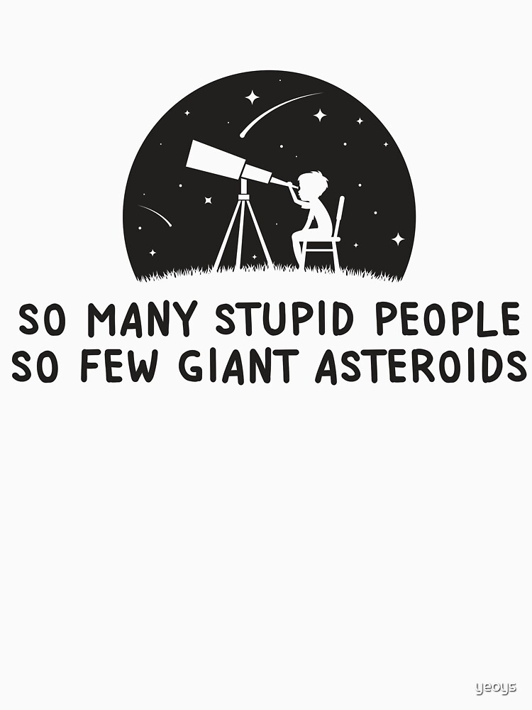 So Many Stupid People So Few Giant Asteroids - Astronomy And Space Gift by yeoys