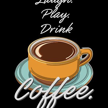 Laugh Play Drink Coffee by evisionarts
