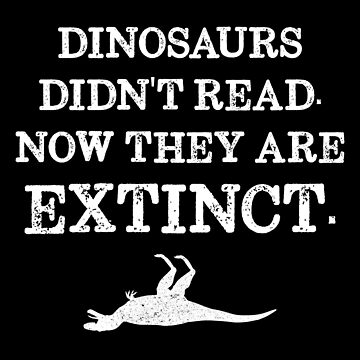 Book Reading - Dinosaurs Didn't Read. Now They Are Extinct. by inkedtee