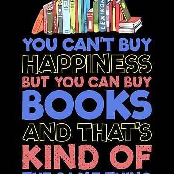 You Can't Buy Happiness But You Can Buy Books And That's Kind Of The Same Thing  by inkedtee