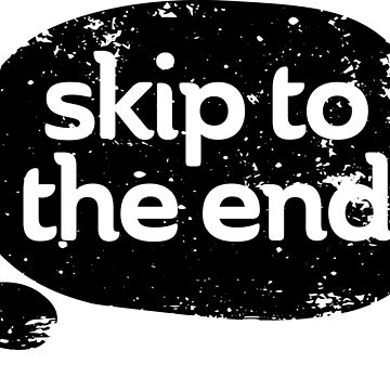 Skip to the End by designkitsch