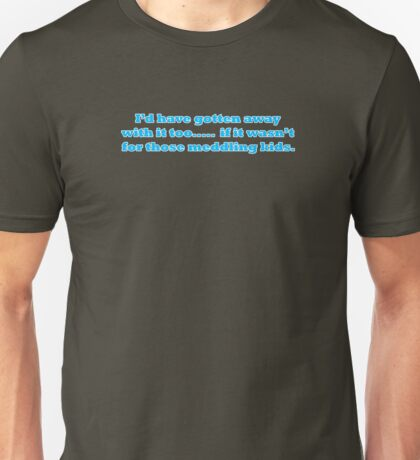 I'd have gotten away with it too.....  if it wasn't for those meddling kids. T-Shirt