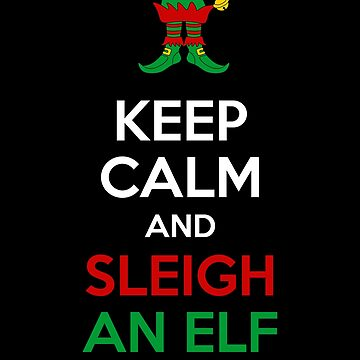 Keep Calm and Sleigh an Elf  by sillyshirtsco