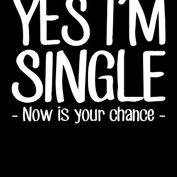 Yes I'm Single Now Is Your Chance - Single person by alexmichel