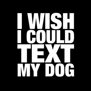 I Wish I Could Text My Dog by clintoss