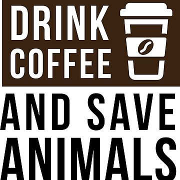 I Just Want To Drink Coffee and Save Animals - gift idea by vicoli-shirts