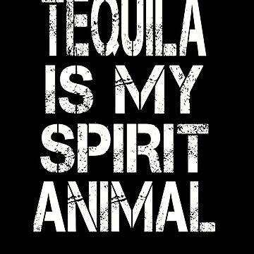 Tequila Is My Spirit Animal by BeardedAnchor