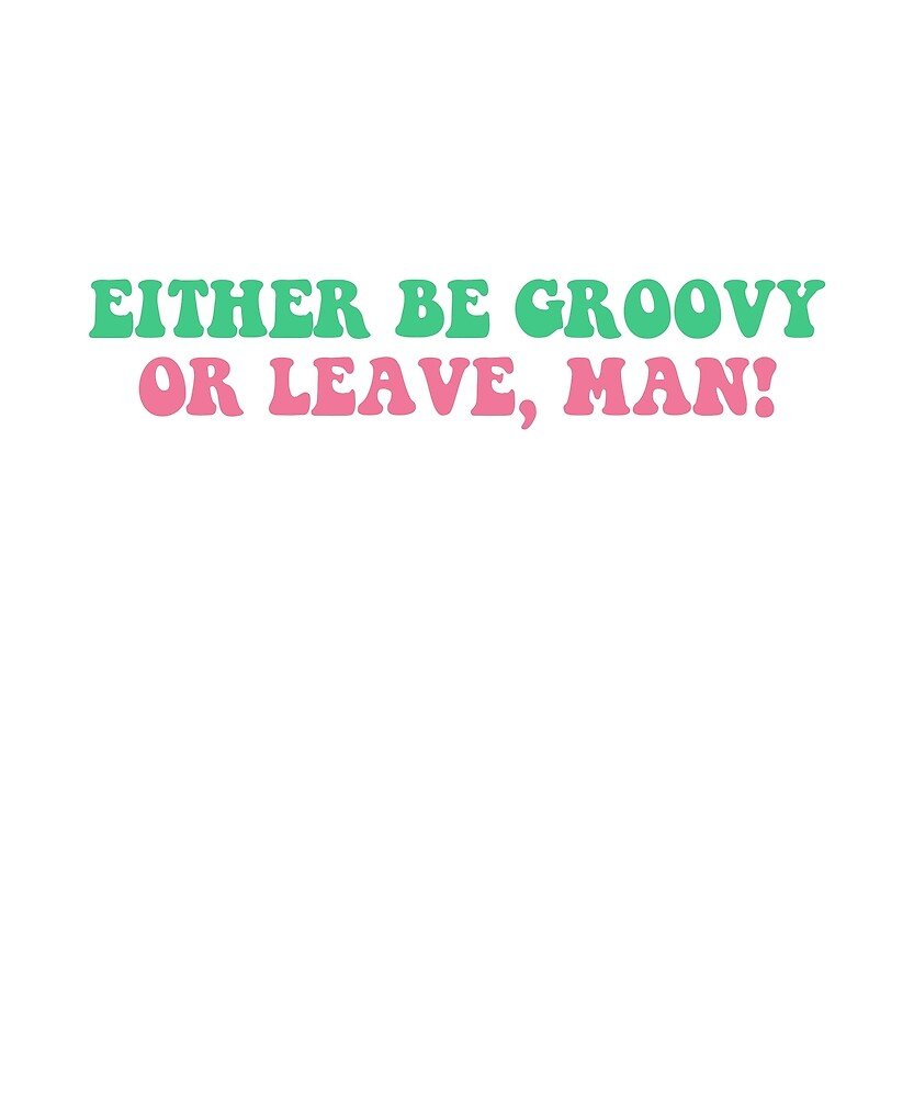 Be Groovy or Leave, Man! Tshirt by thetrippyhippie
