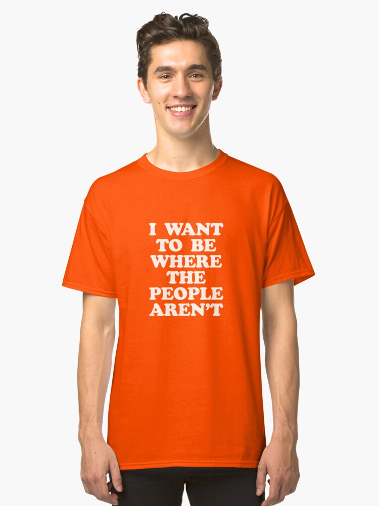 I WANT TO BE WHERE PEOPLE AREN'T Classic T-Shirt Front