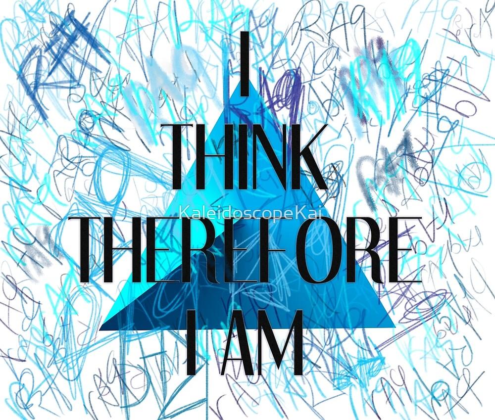 I Think Therefore I Am by KaleidoscopeKai