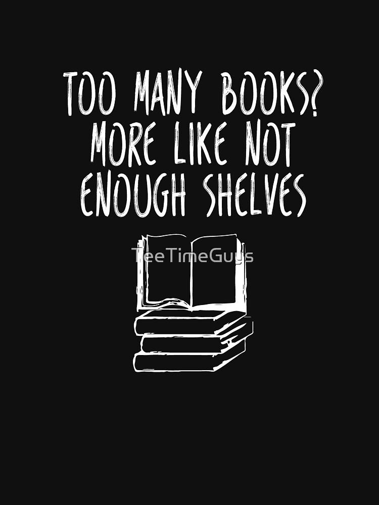 Too Many Books Not Enough Shelves V4 by TeeTimeGuys