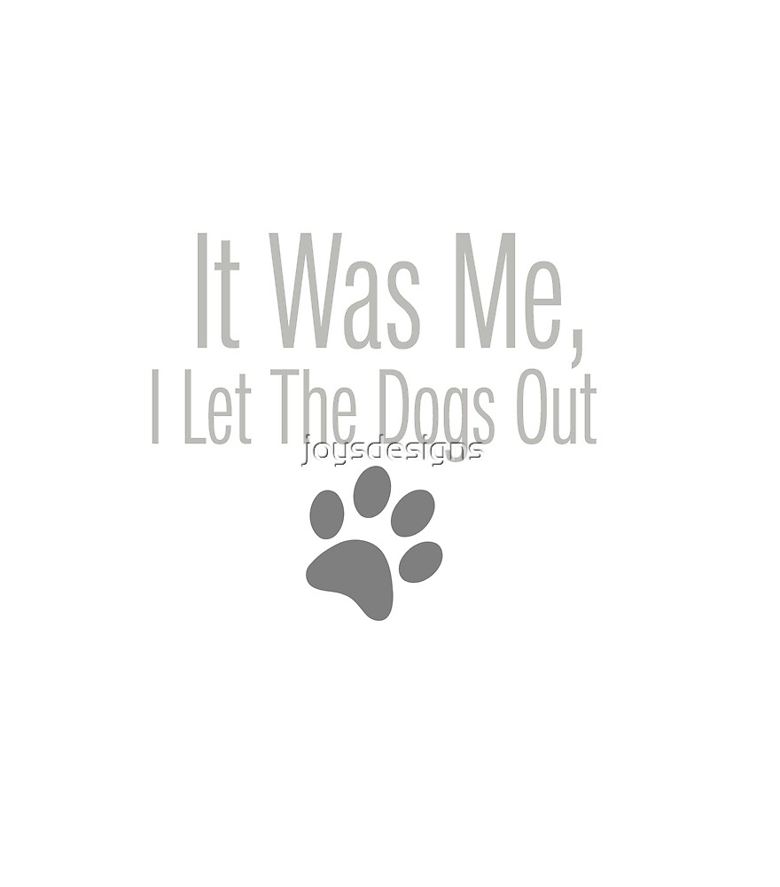 I Let the Dogs Out by joysdesigns