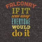 Falconry - If It Was Easy Everyone Would Do It Falconers Gifts and Apparel by Robert Diebold