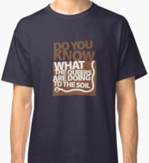 DO YOU KNOW WHAT THE QUEERS ARE DOING TO THE SOIL? Classic T-Shirt