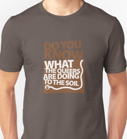 DO YOU KNOW WHAT THE QUEERS ARE DOING TO THE SOIL? T-Shirt