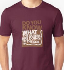 DO YOU KNOW WHAT THE QUEERS ARE DOING TO THE SOIL? Unisex T-Shirt