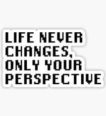 Life Never Changes, Only Your Perspective Sticker
