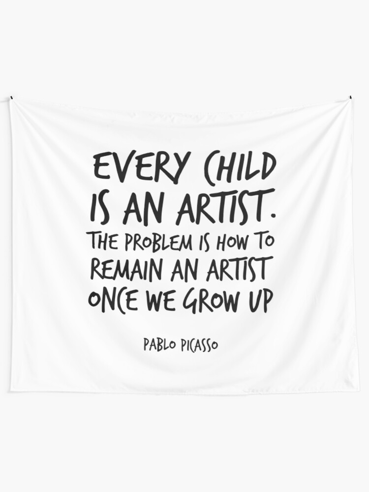 Every Child is an artist , Pablo Picasso Quote