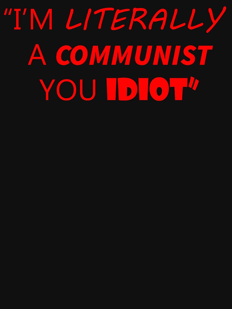 I'm Literally a Communist You Idiot by commiemerch