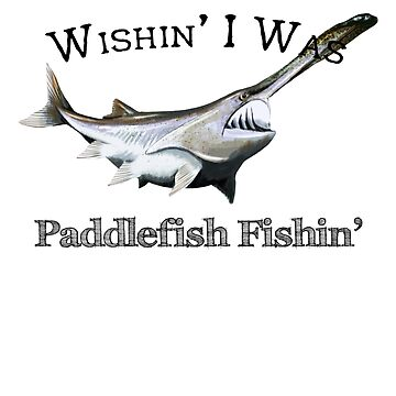 Wishin' I Was Paddlefish Fishin' by pjwuebker