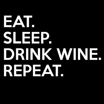 EAT. SLEEP. DRINK WINE. REPEAT. by sillyshirtsco