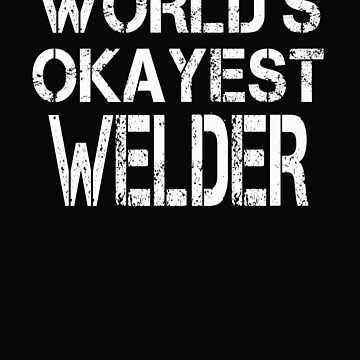 World's Okayest Welder  by BeardedAnchor