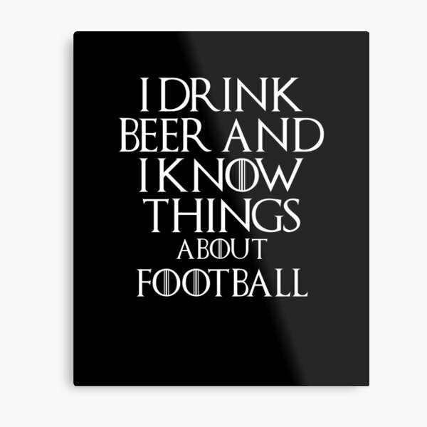 I drink beer and i know things about Football, #Football  Metal Print