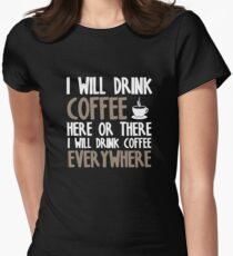 I Will Drink Coffee Here Or There I Will Drink Coffee Anywhere Women's Fitted T-Shirt