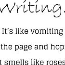 Writing is like vomiting on the page and hoping it smells like roses. by smaddingly