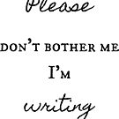 Don't Bother Me I'm Writing by smaddingly