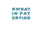 Sweat Is Fat Crying by Mark Salmon