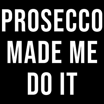 PROSECCO MADE ME DO IT by limitlezz