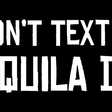 I DIDN'T TEXT YOU TEQUILA DID by limitlezz