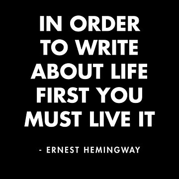Ernest Hemingway - In Order To Write About Life First You Must Live It by AlanPun