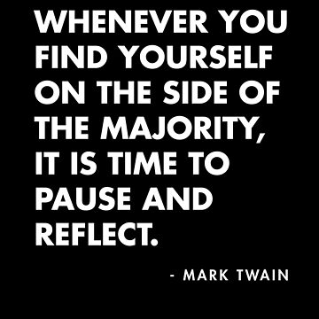 Mark Twain - Whenever you find yourself on the side of the majority, it is time to pause and reflect by AlanPun