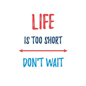 LIFE IS TOO SHORT - DONT WAIT by IdeasForArtists