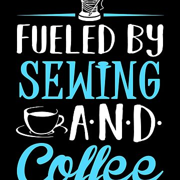 Fueled by Sewing and Coffee by KsuAnn