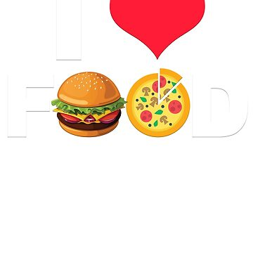I Love Food Funny Food Lover Burger Pizza T Shirt by zenspired