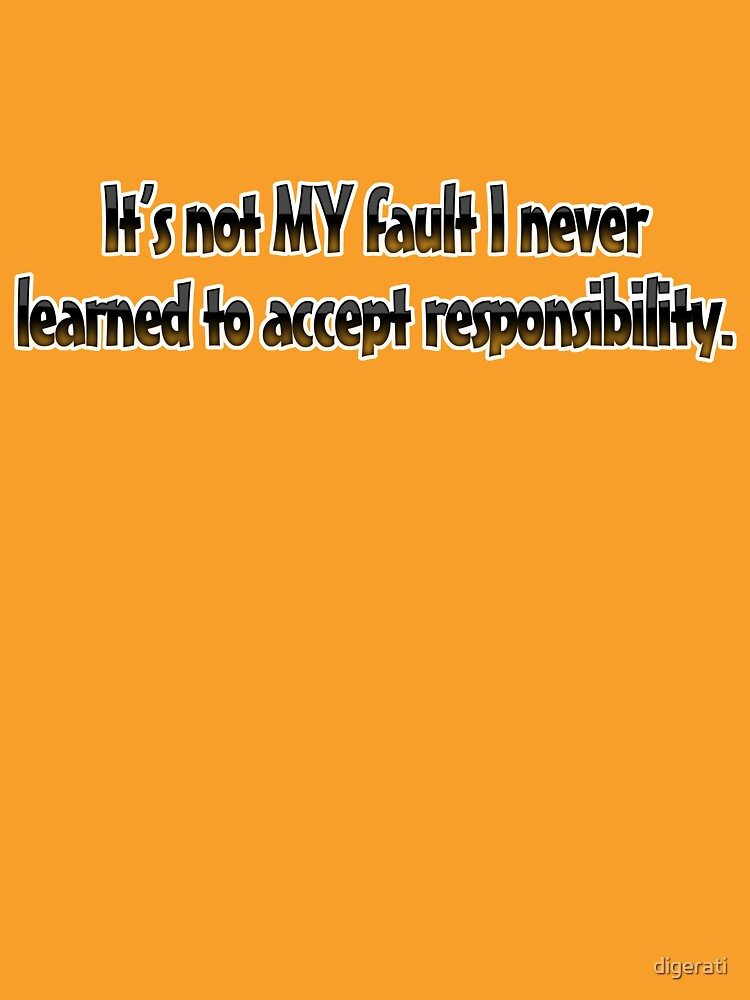 It's not MY fault I never learned to accept responsibility. by digerati