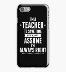 I Am A Teacher To Save Time Let's Just Assume I Am Always Right iPhone Case/Skin