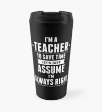 I Am A Teacher To Save Time Let's Just Assume I Am Always Right Travel Mug