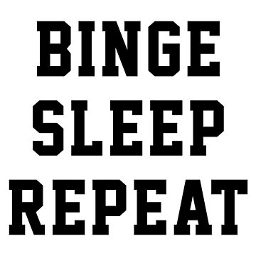 BINGE SLEEP REPEAT by limitlezz