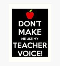 Don't Make Me Use My Teacher Voice Art Print