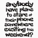anybody have plans to stare at their phone somewhere exciting this weekend? by digerati