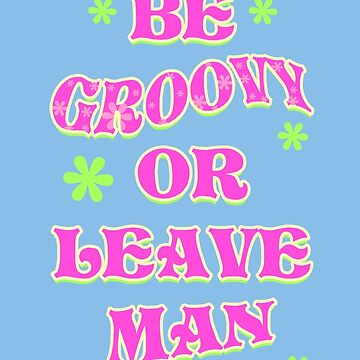 BE GROOVY OR LEAVE MAN by LEXIRILEY