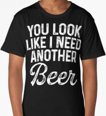 You look  like I need  another beer. Long T-Shirt