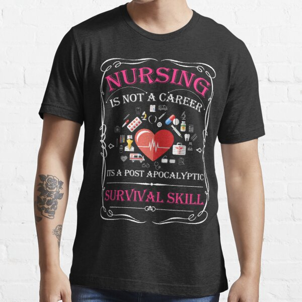 Nursing Is Not A Career It's A Post Apocalyptic Survival Skill Essential T-Shirt