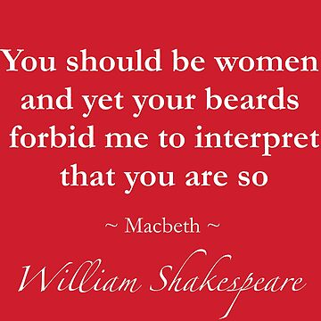 Shakespeare Quote - You should be women and yet your beards forbid me to interpret that you are so - Macbeth by QuotationMark